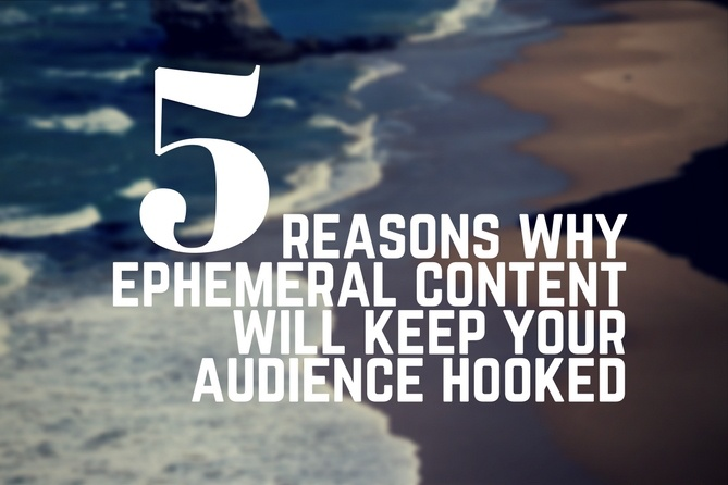 5 Reasons Why Ephemeral Content will Keep your Audience Hooked
